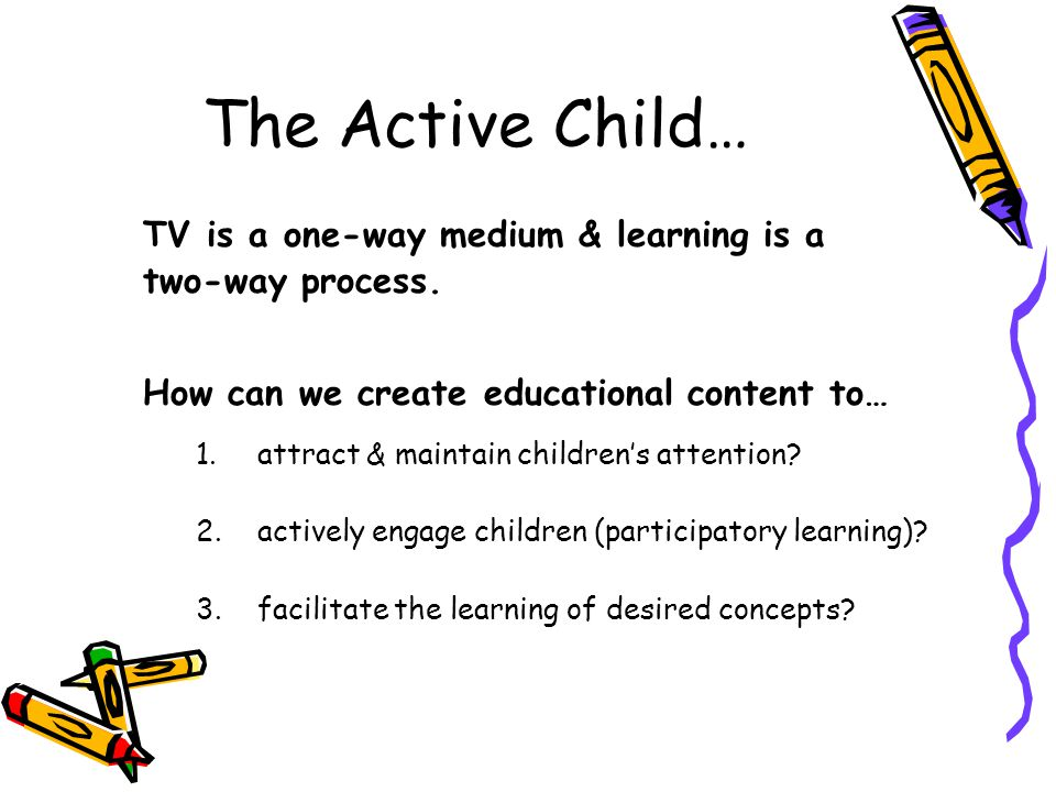 The Active Child… TV is a one-way medium & learning is a