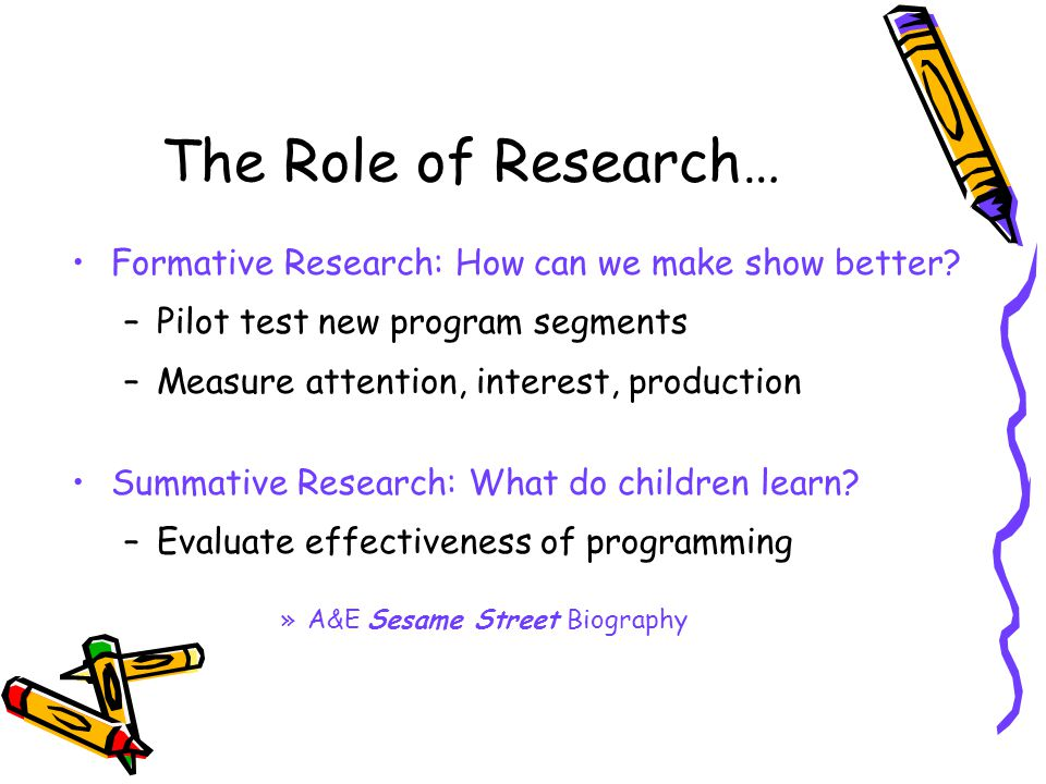 The Role of Research… Formative Research: How can we make show better