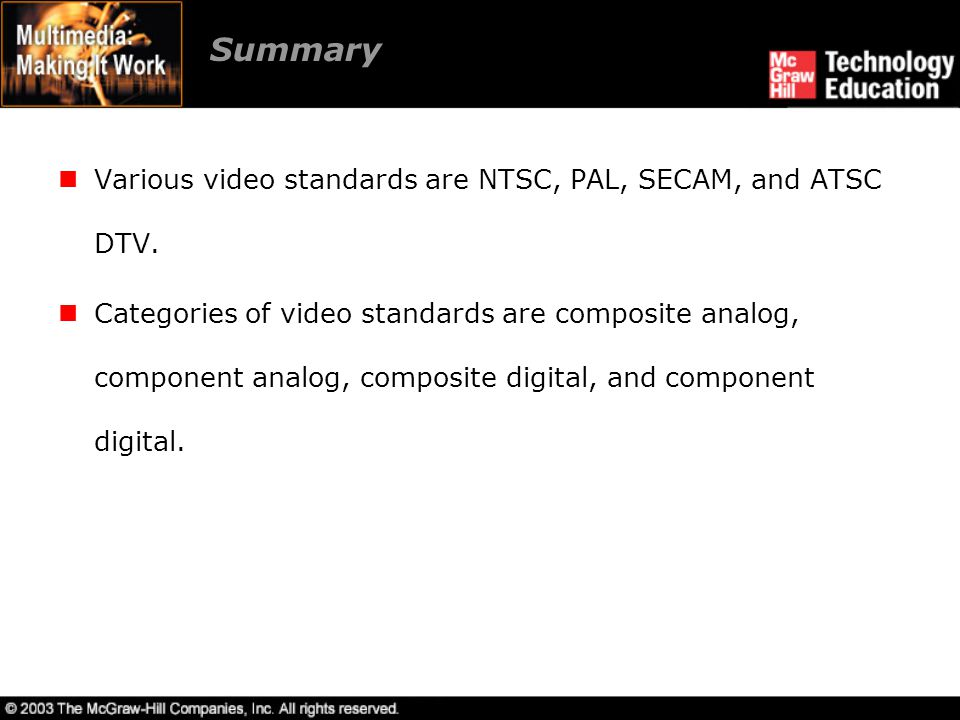 Summary Various video standards are NTSC, PAL, SECAM, and ATSC DTV.