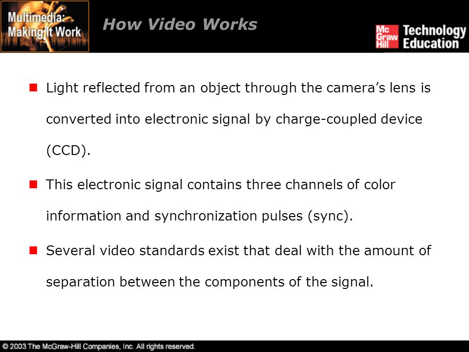 How Video Works Light reflected from an object through the camera's lens is converted into electronic signal by charge-coupled device (CCD).