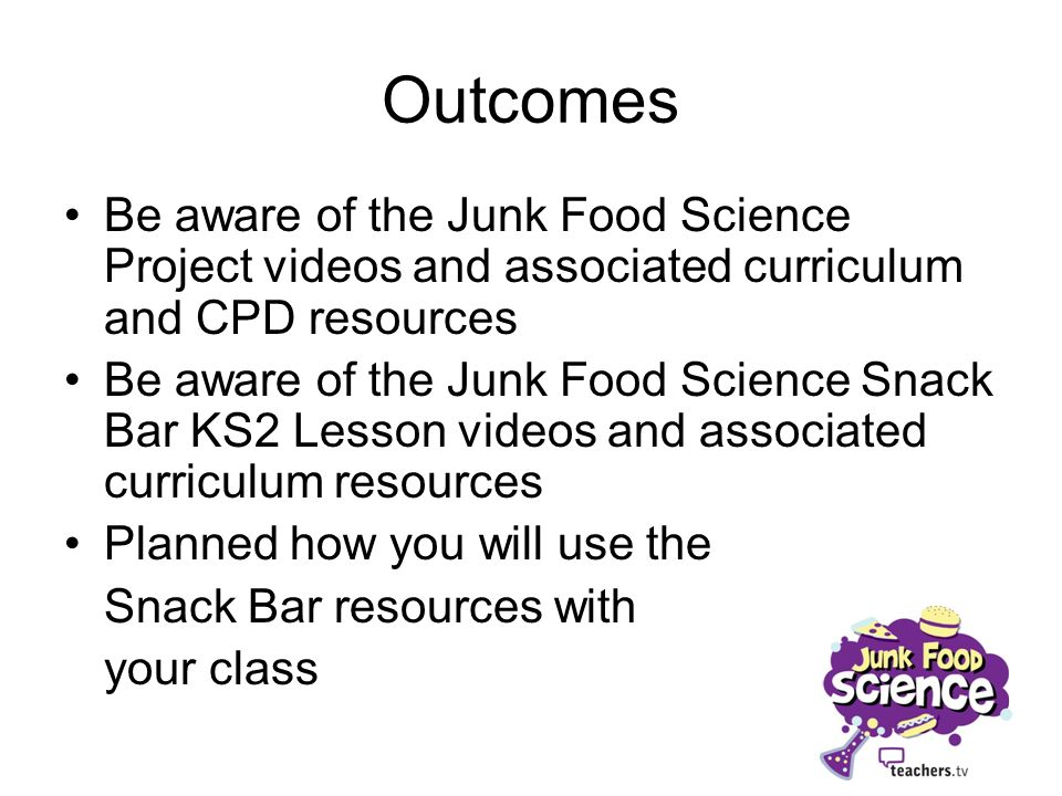 Outcomes Be aware of the Junk Food Science Project videos and associated curriculum and CPD resources.
