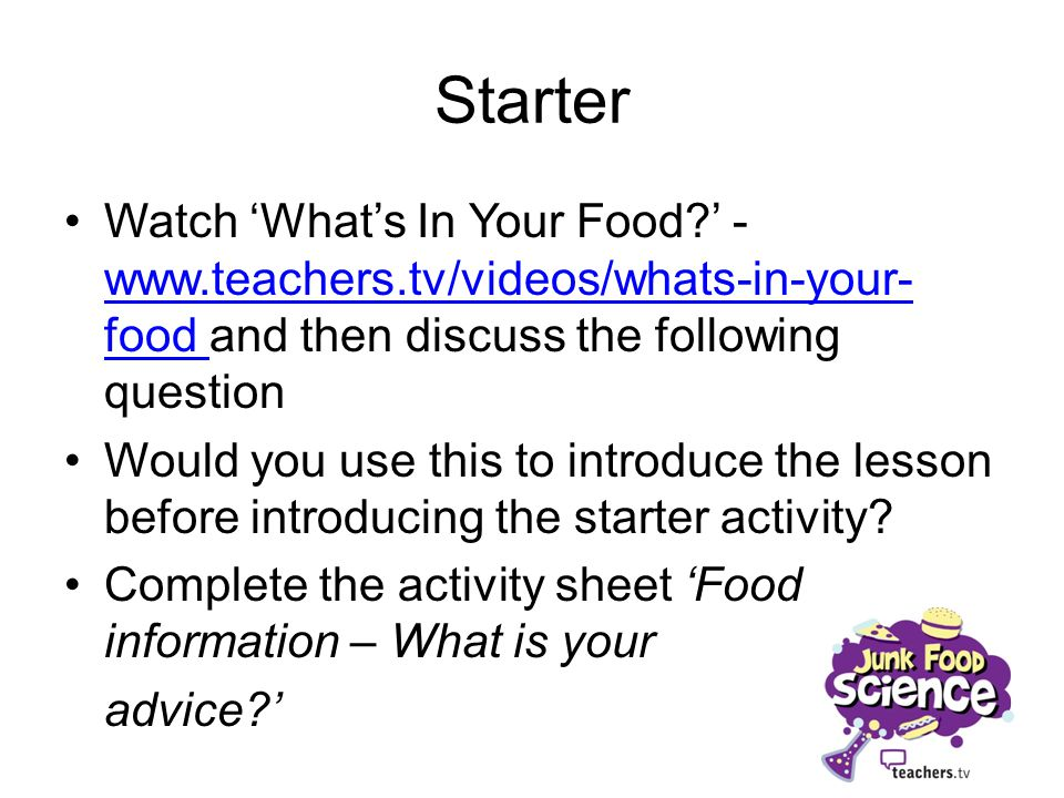 Starter Watch 'What's In Your Food ' - www.teachers.tv/videos/whats-in-your-food and then discuss the following question.
