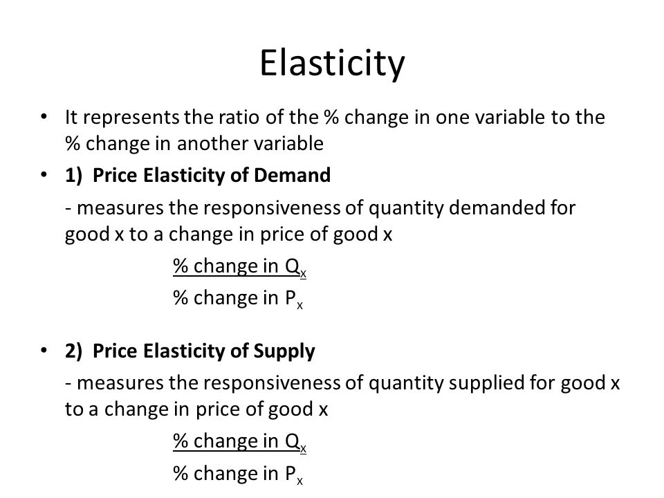 Elasticity It represents the ratio of the % change in one variable to the % change in another variable.