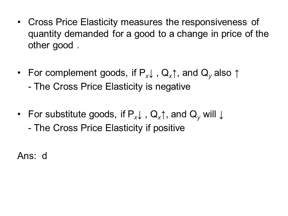 Cross Price Elasticity measures the responsiveness of quantity demanded for a good to a change in price of the other good .