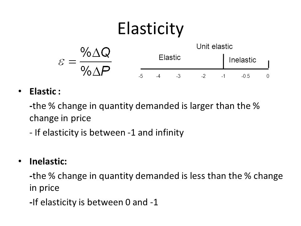 Elasticity Elastic : -the % change in quantity demanded is larger than the % change in price. - If elasticity is between -1 and infinity.