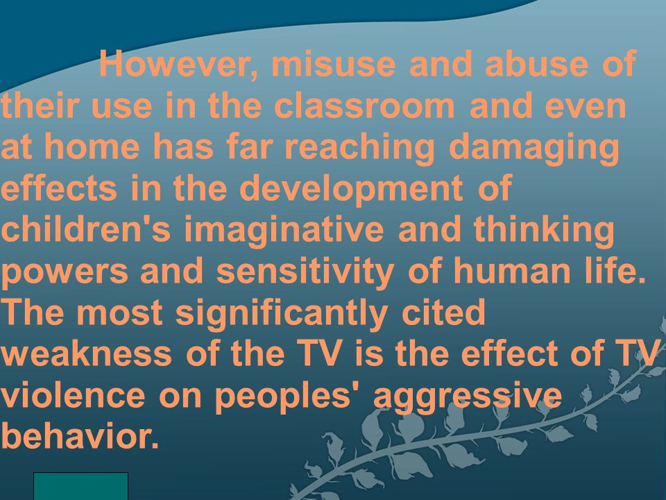 However, misuse and abuse of their use in the classroom and even at home has far reaching damaging effects in the development of children s imaginative and thinking powers and sensitivity of human life. The most significantly cited weakness of the TV is the effect of TV violence on peoples aggressive behavior.