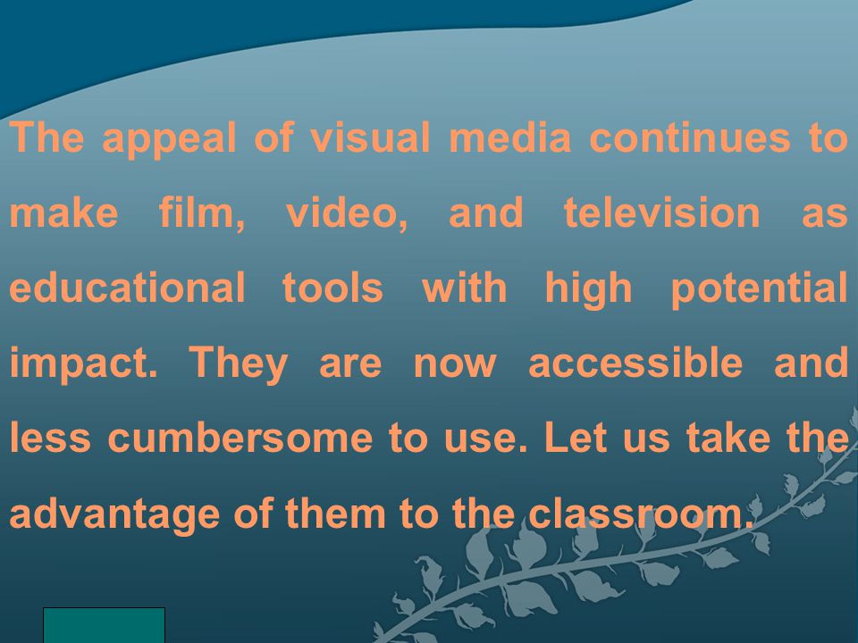 The appeal of visual media continues to make film, video, and television as educational tools with high potential impact. They are now accessible and less cumbersome to use. Let us take the advantage of them to the classroom.