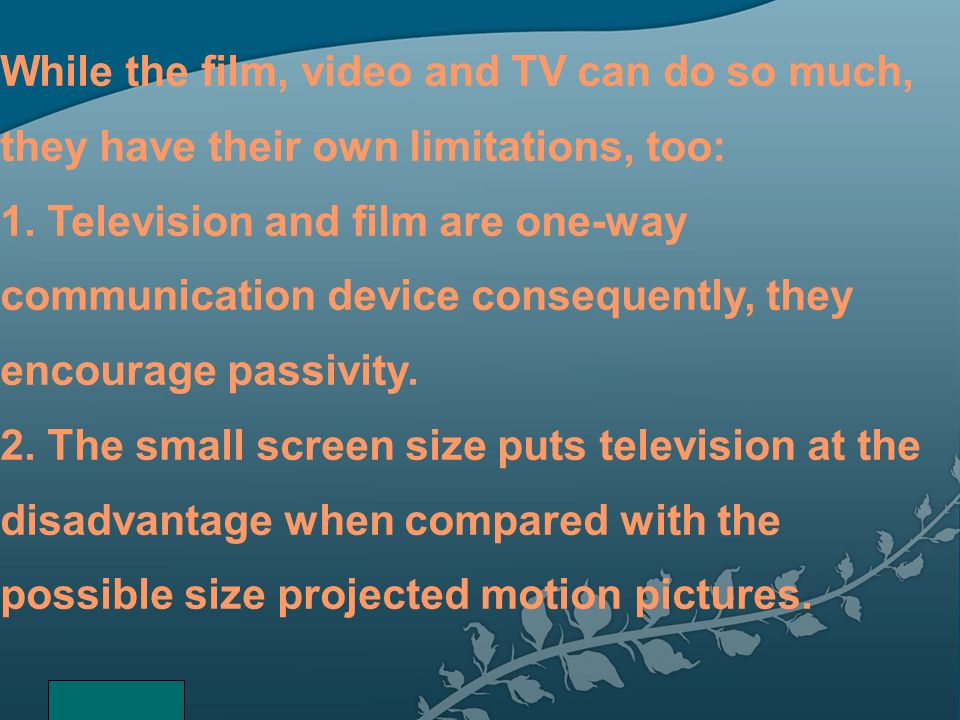 While the film, video and TV can do so much, they have their own limitations, too: