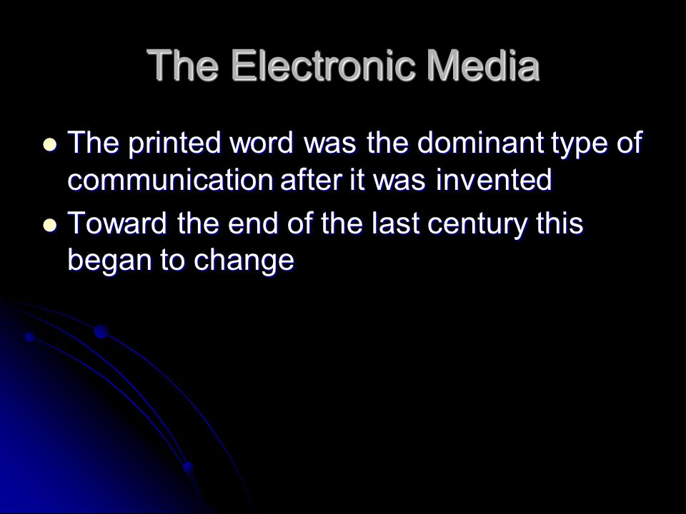 The Electronic Media The printed word was the dominant type of communication after it was invented.