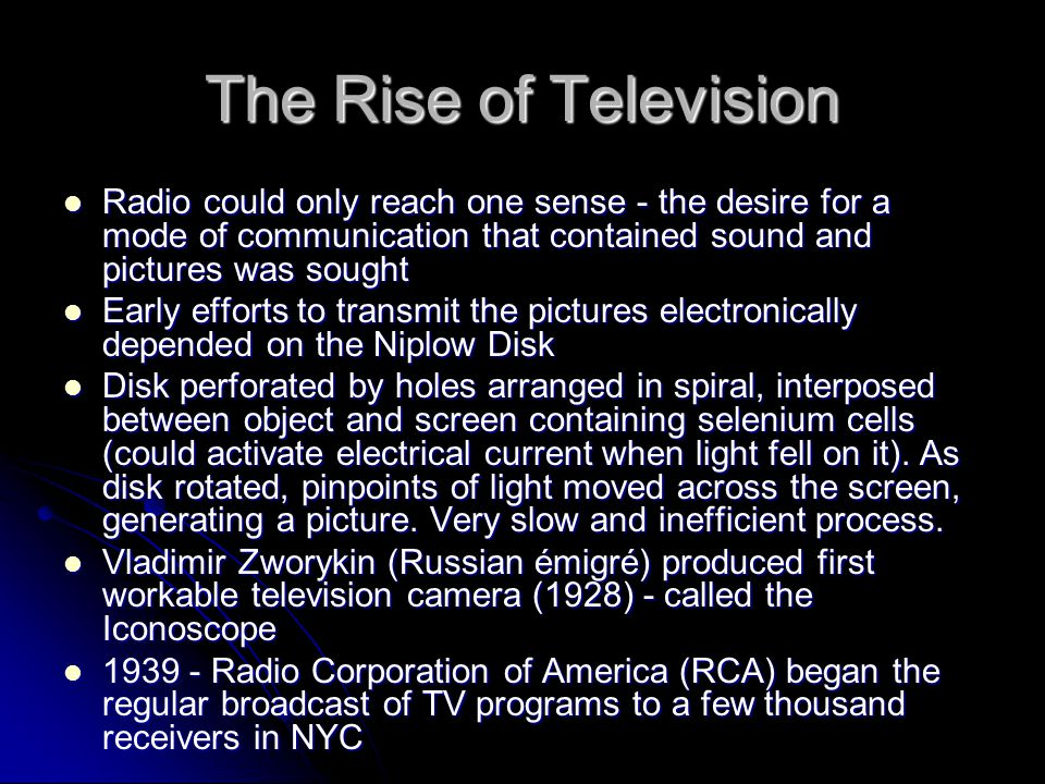 The Rise of Television Radio could only reach one sense - the desire for a mode of communication that contained sound and pictures was sought.
