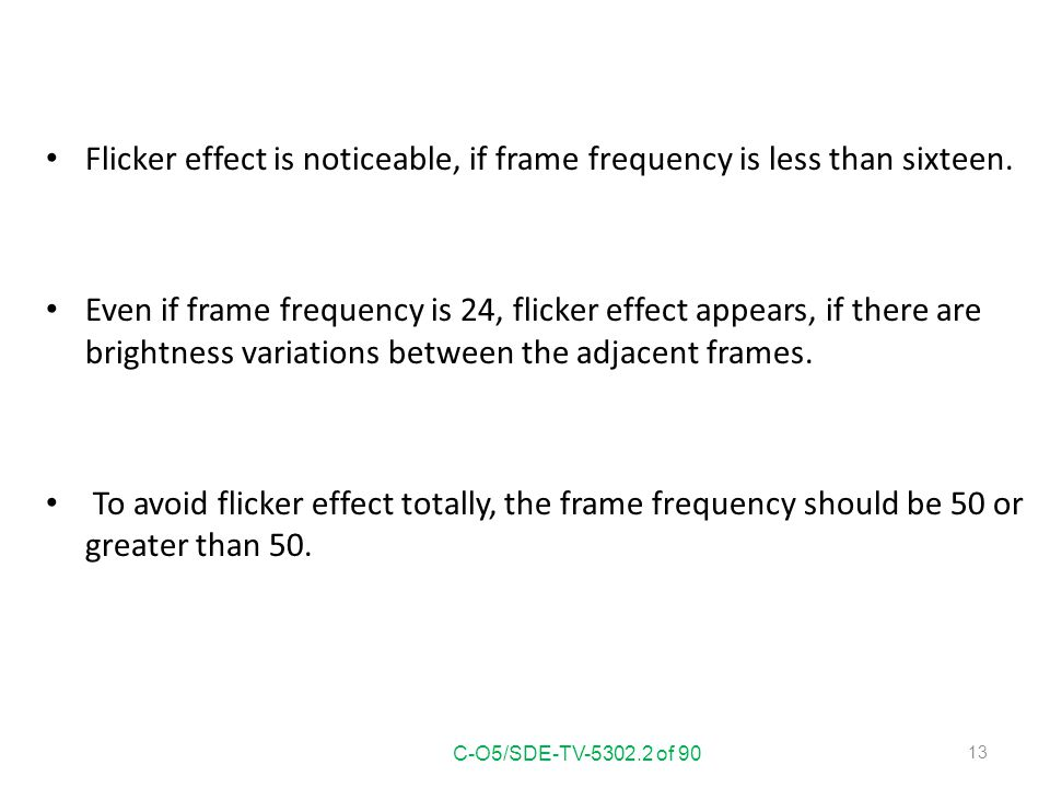 Flicker effect is noticeable, if frame frequency is less than sixteen.
