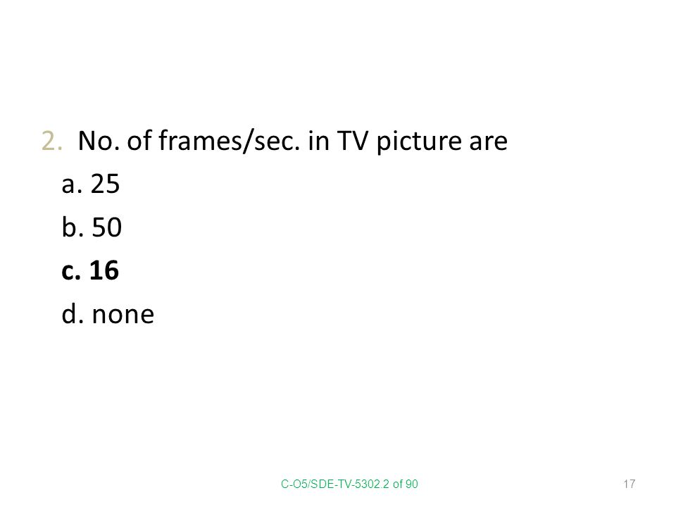2. No. of frames/sec. in TV picture are a. 25 b. 50 c. 16 d. none