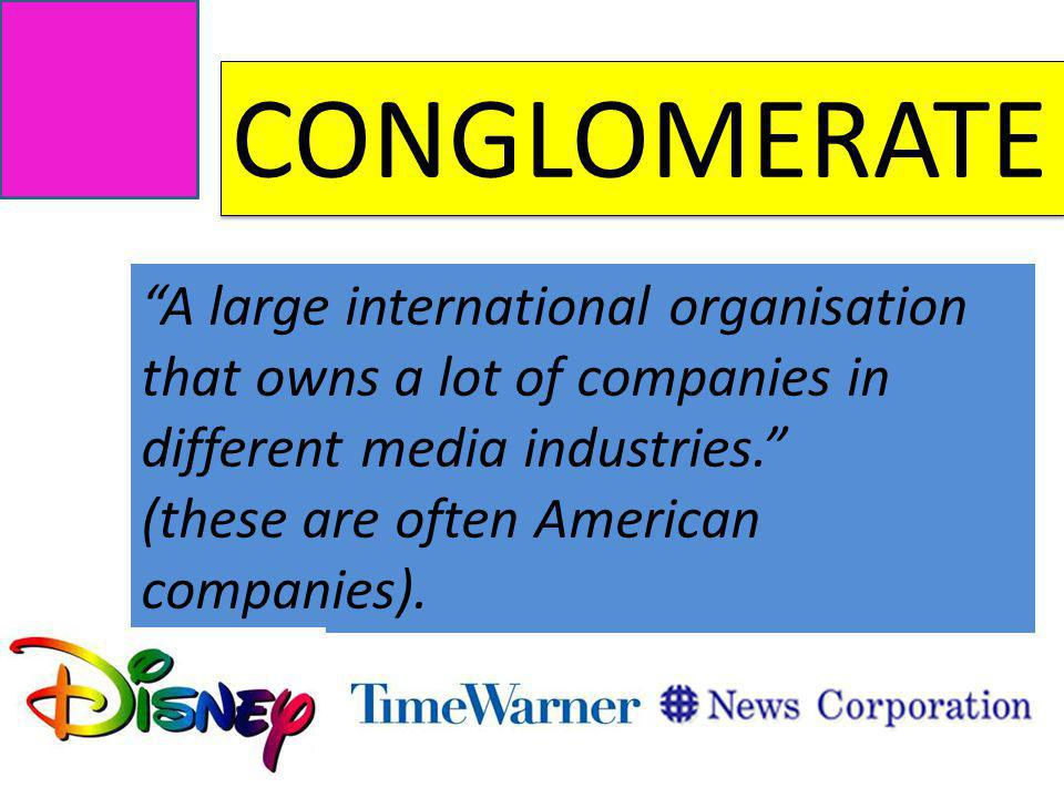 CONGLOMERATE A large international organisation that owns a lot of companies in different media industries.