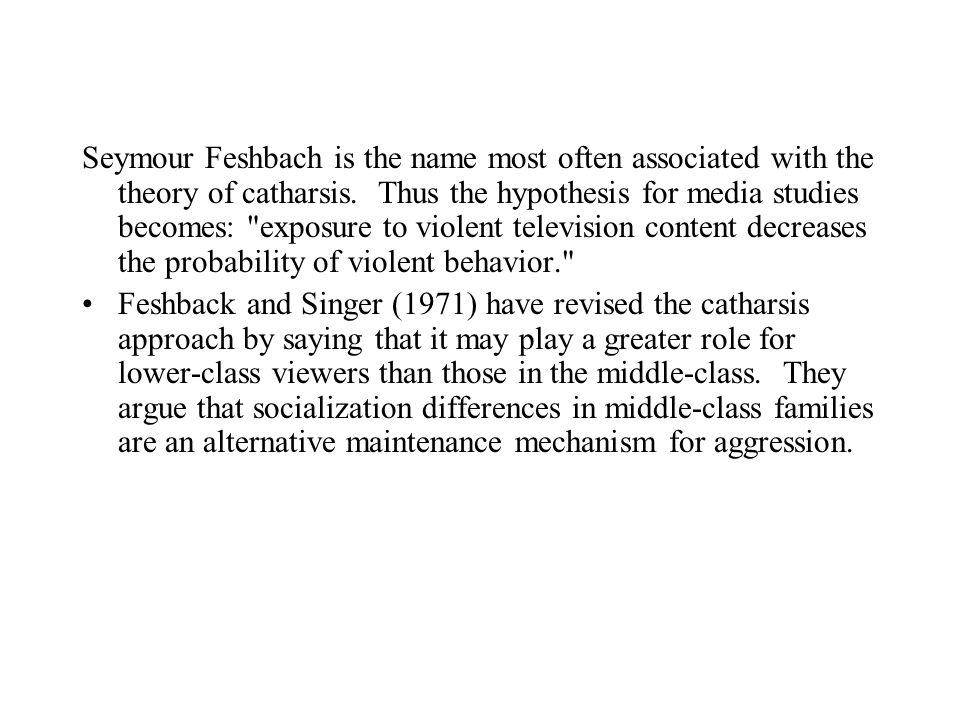 Seymour Feshbach is the name most often associated with the theory of catharsis. Thus the hypothesis for media studies becomes: exposure to violent television content decreases the probability of violent behavior.