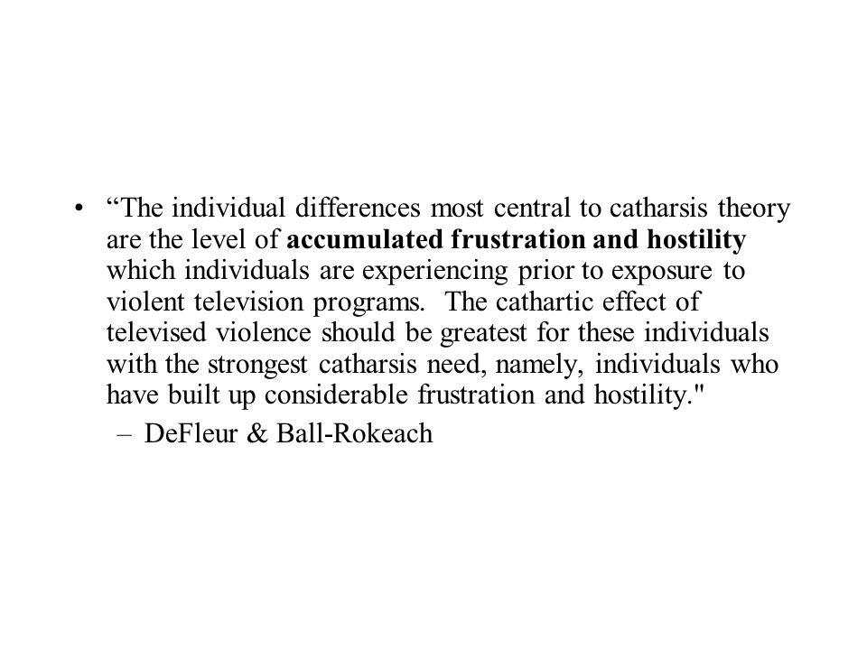 The individual differences most central to catharsis theory are the level of accumulated frustration and hostility which individuals are experiencing prior to exposure to violent television programs. The cathartic effect of televised violence should be greatest for these individuals with the strongest catharsis need, namely, individuals who have built up considerable frustration and hostility.