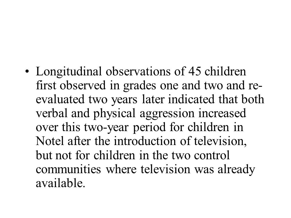 Longitudinal observations of 45 children first observed in grades one and two and re-evaluated two years later indicated that both verbal and physical aggression increased over this two-year period for children in Notel after the introduction of television, but not for children in the two control communities where television was already available.