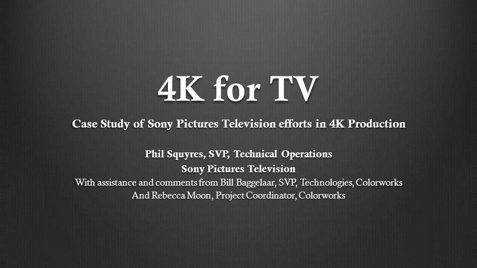 4K for TV Case Study of Sony Pictures Television efforts in 4K Production. Phil Squyres, SVP, Technical Operations.
