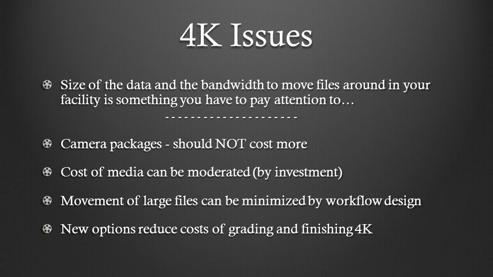 4K Issues Size of the data and the bandwidth to move files around in your facility is something you have to pay attention to…