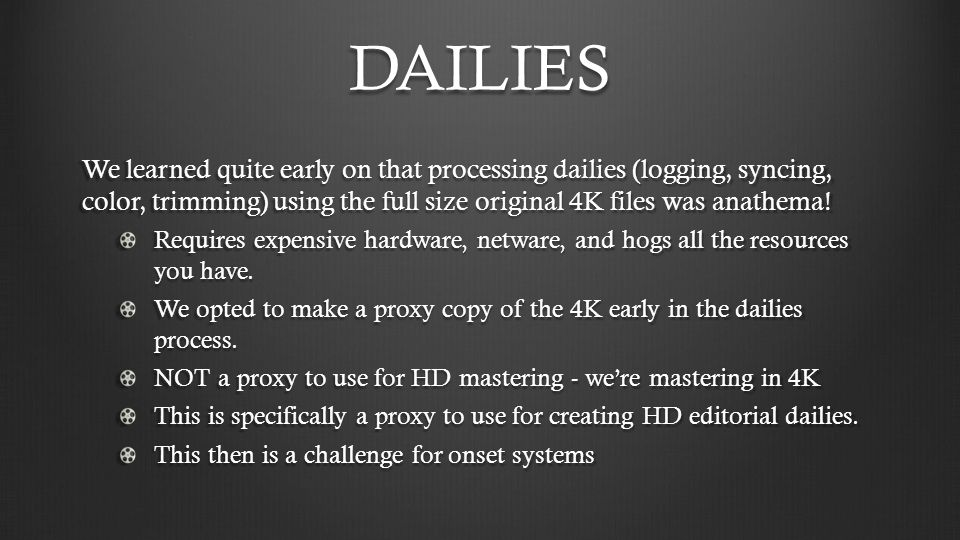 DAILIES We learned quite early on that processing dailies (logging, syncing, color, trimming) using the full size original 4K files was anathema!