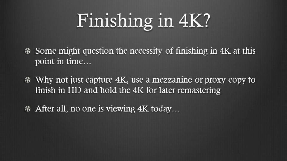 Finishing in 4K Some might question the necessity of finishing in 4K at this point in time…