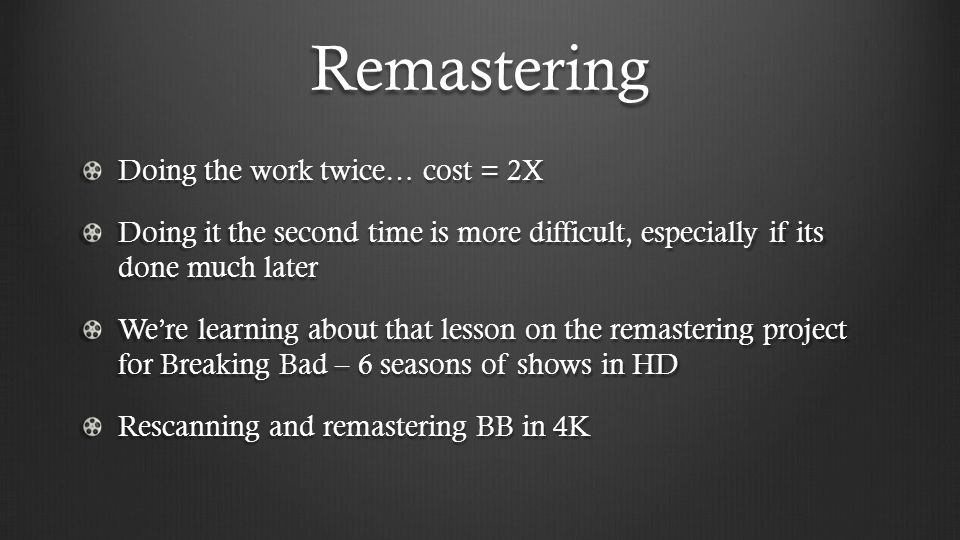 Remastering Doing the work twice… cost = 2X
