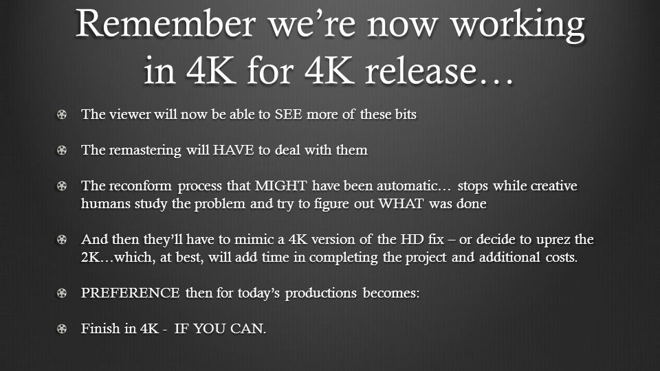 Remember we're now working in 4K for 4K release…