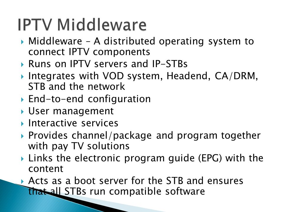 IPTV Middleware Middleware – A distributed operating system to connect IPTV components. Runs on IPTV servers and IP-STBs.
