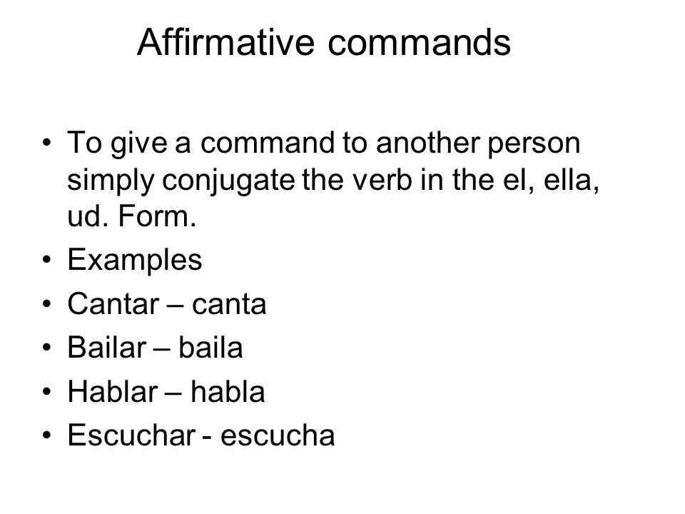 Affirmative commands To give a command to another person simply conjugate the verb in the el, ella, ud. Form.