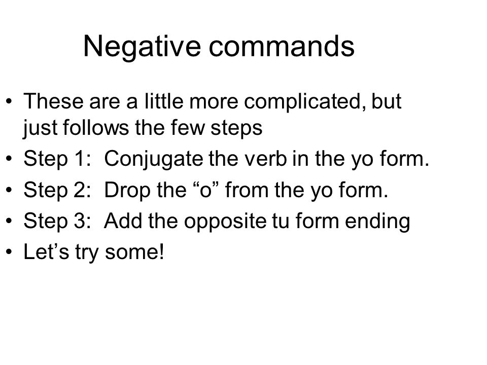Negative commands These are a little more complicated, but just follows the few steps. Step 1: Conjugate the verb in the yo form.