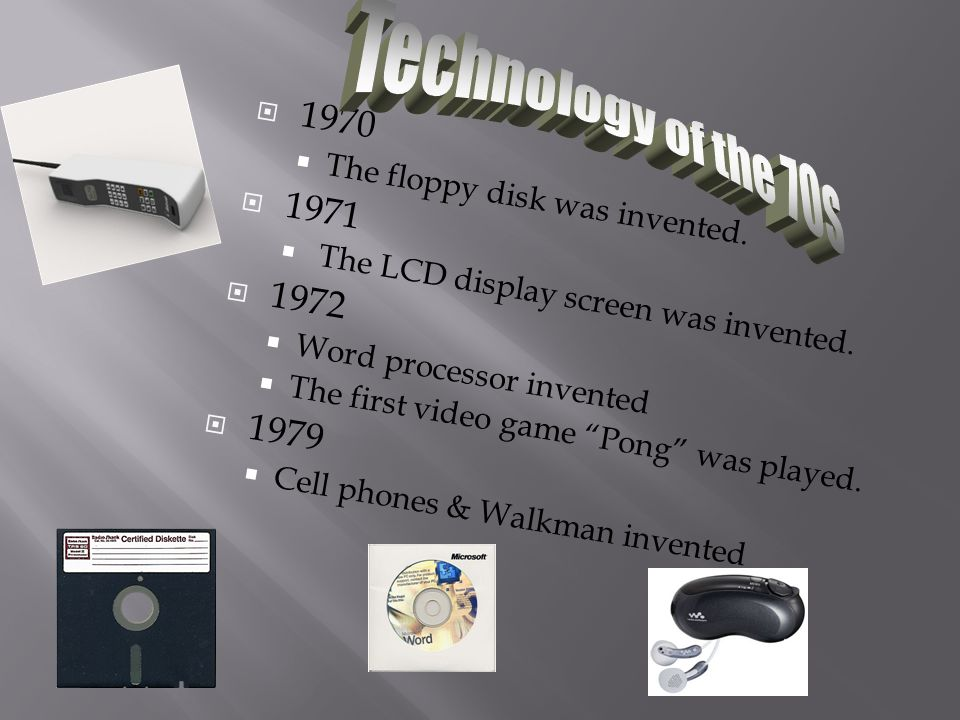 Technology of the 70s 1970. The floppy disk was invented. 1971. The LCD display screen was invented.