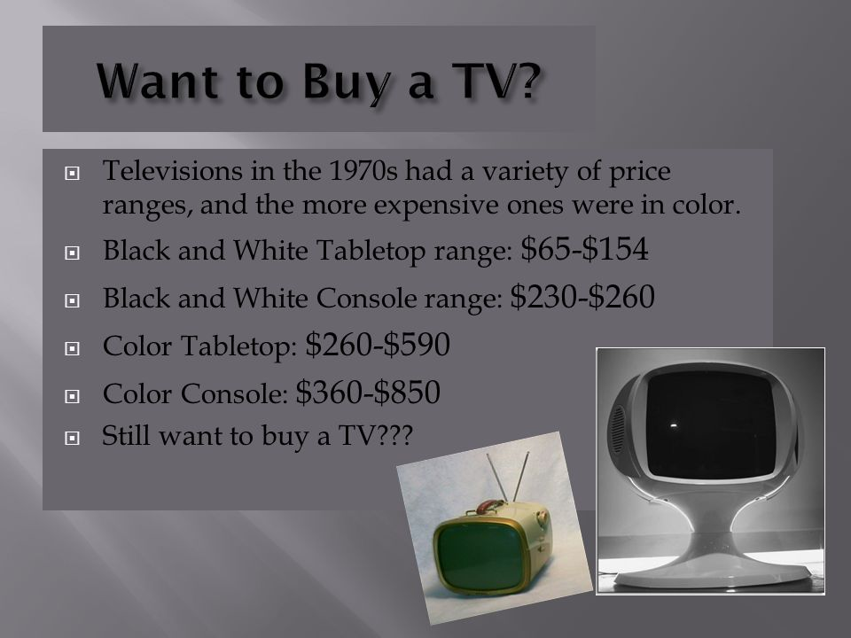 Want to Buy a TV Televisions in the 1970s had a variety of price ranges, and the more expensive ones were in color.
