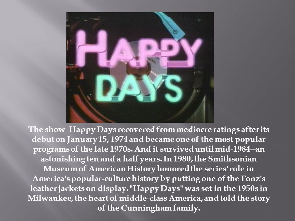 The show Happy Days recovered from mediocre ratings after its debut on January 15, 1974 and became one of the most popular programs of the late 1970s.