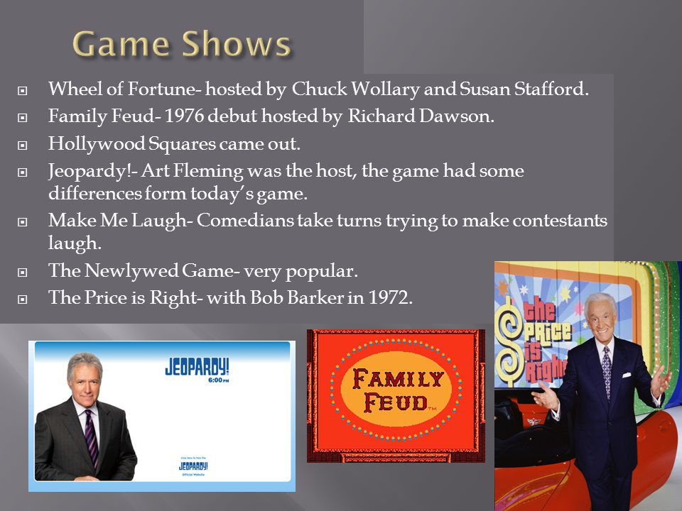 Game Shows Wheel of Fortune- hosted by Chuck Wollary and Susan Stafford. Family Feud- 1976 debut hosted by Richard Dawson.