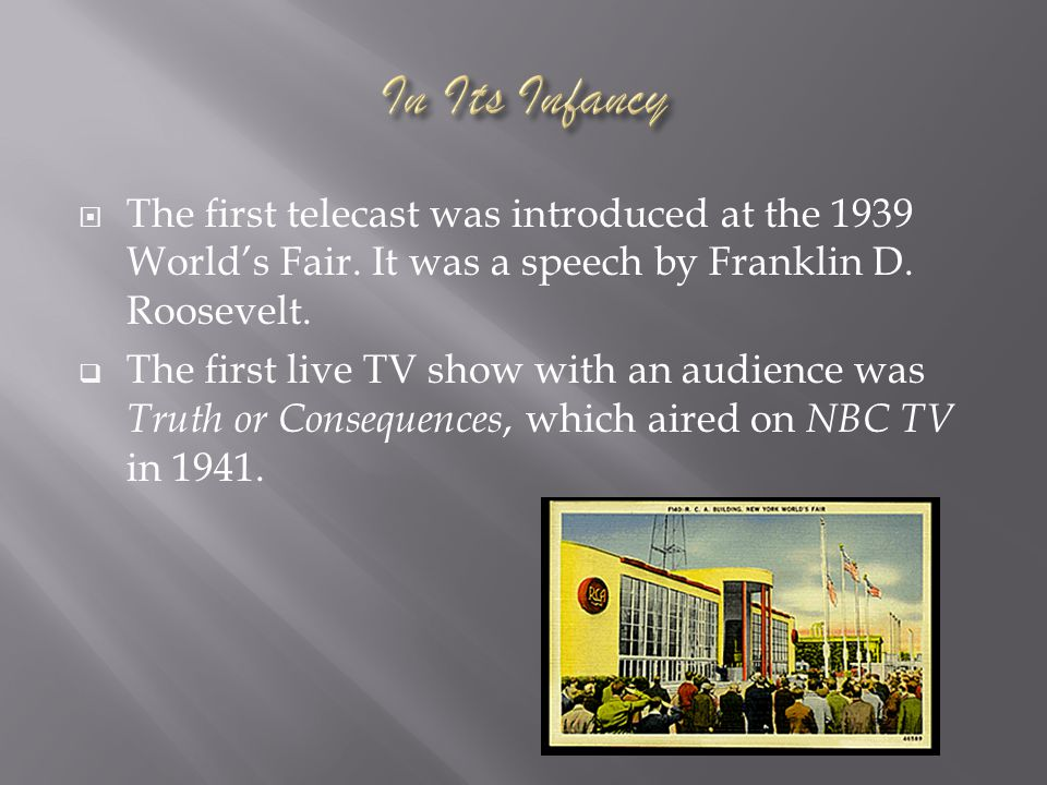In Its Infancy The first telecast was introduced at the 1939 World's Fair. It was a speech by Franklin D. Roosevelt.