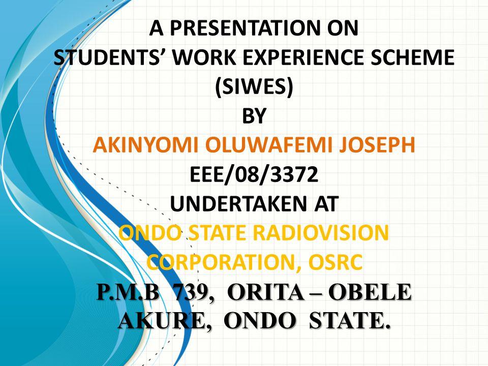A PRESENTATION ON STUDENTS' WORK EXPERIENCE SCHEME (SIWES) BY AKINYOMI OLUWAFEMI JOSEPH EEE/08/3372 UNDERTAKEN AT ONDO STATE RADIOVISION CORPORATION, OSRC P.M.B 739, ORITA – OBELE AKURE, ONDO STATE.