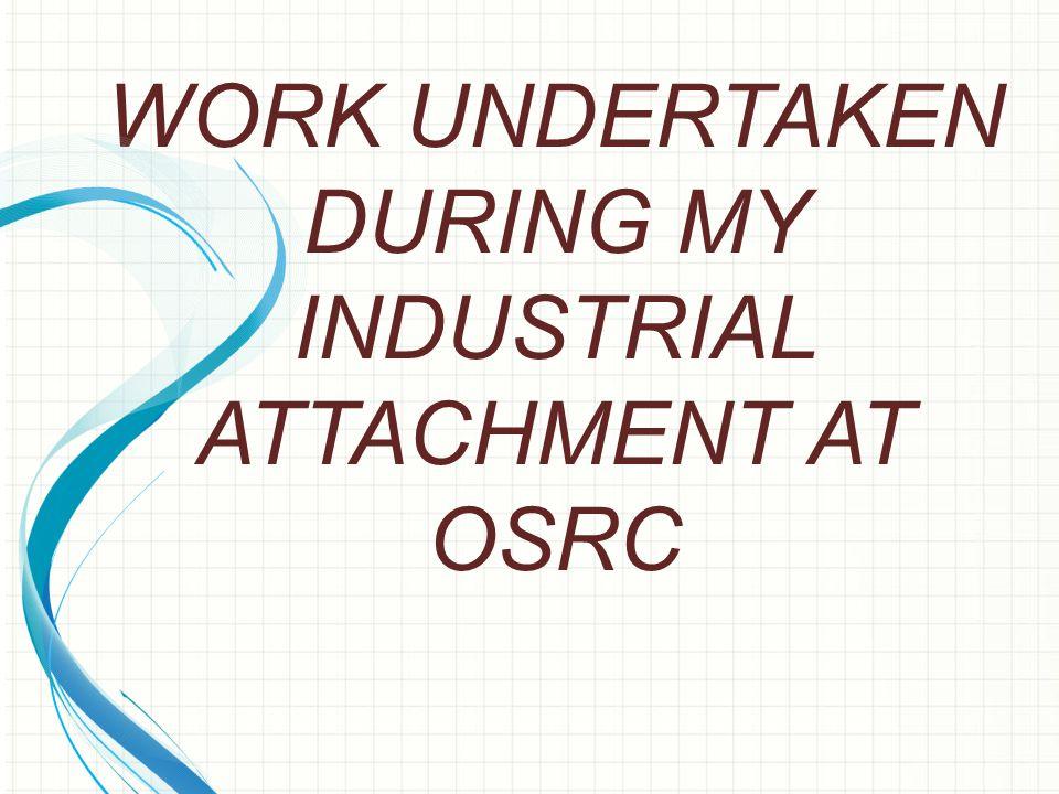 WORK UNDERTAKEN DURING MY INDUSTRIAL ATTACHMENT AT OSRC
