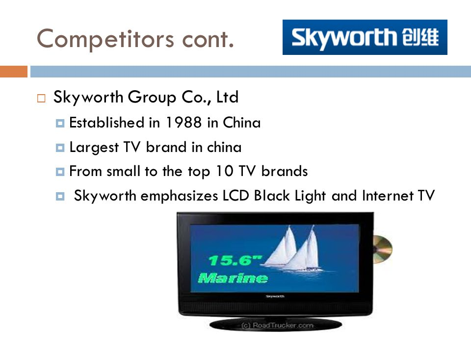 Competitors cont. Skyworth Group Co., Ltd Established in 1988 in China
