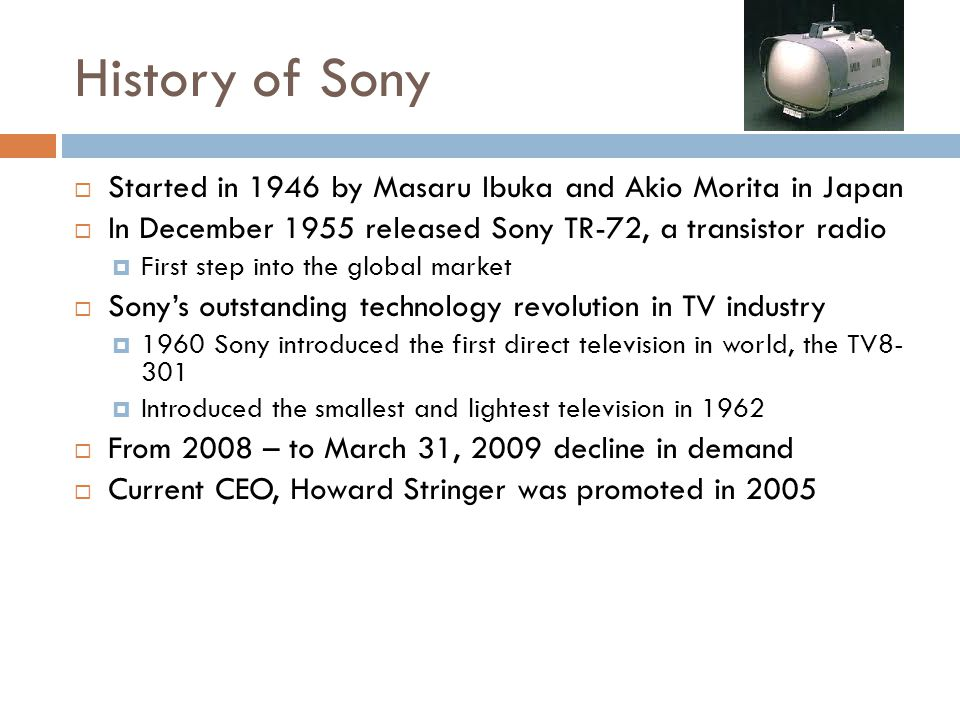 History of Sony Started in 1946 by Masaru Ibuka and Akio Morita in Japan. In December 1955 released Sony TR-72, a transistor radio.