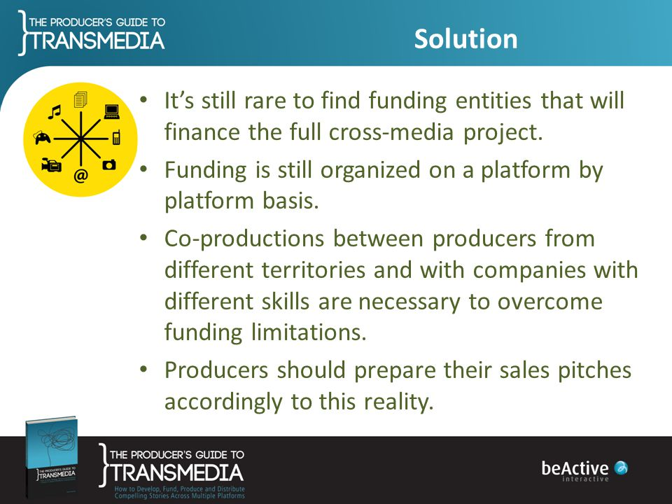 Solution It's still rare to find funding entities that will finance the full cross-media project.