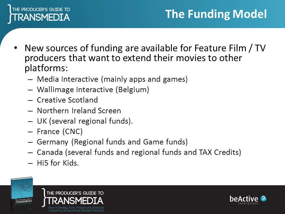The Funding Model New sources of funding are available for Feature Film / TV producers that want to extend their movies to other platforms:
