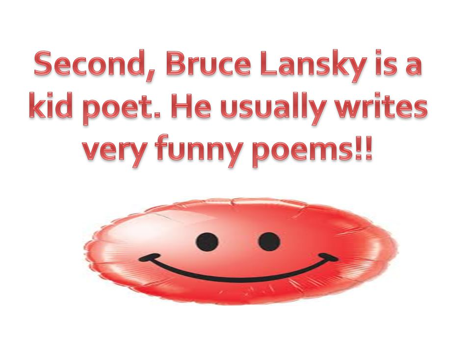 Second, Bruce Lansky is a kid poet. He usually writes very funny poems!!
