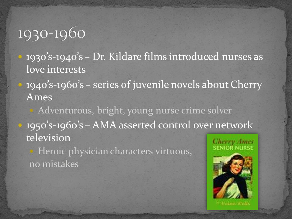 's-1940's – Dr. Kildare films introduced nurses as love interests. 1940's-1960's – series of juvenile novels about Cherry Ames.