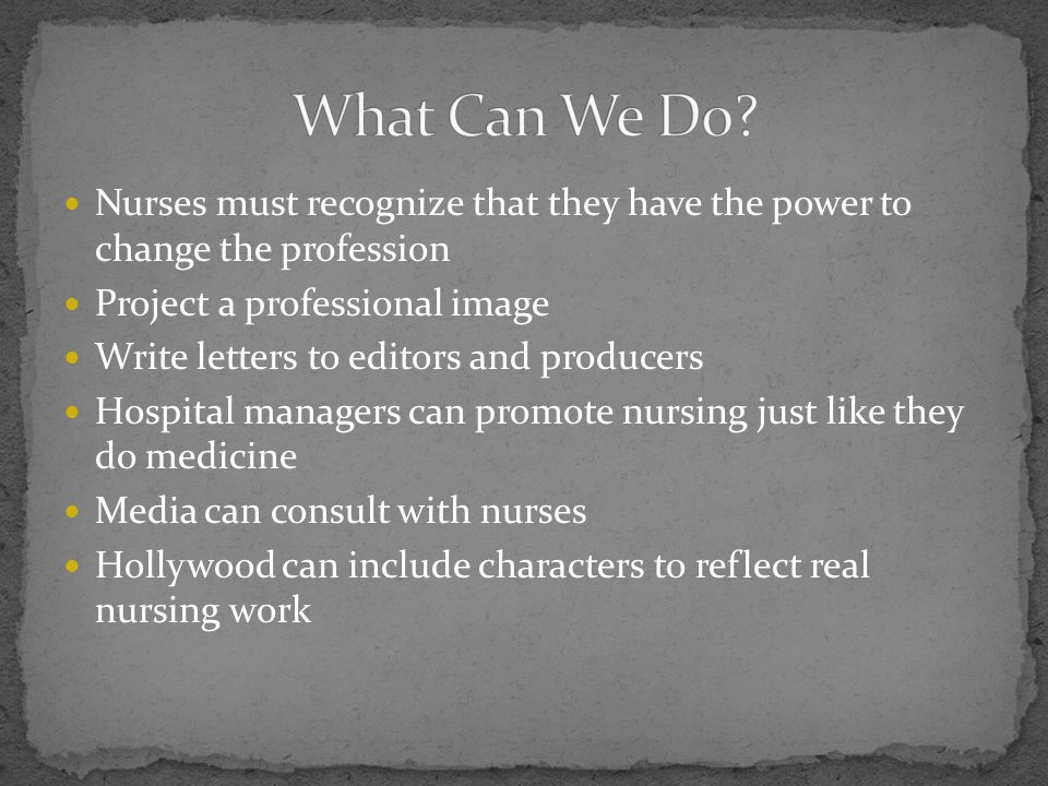 What Can We Do Nurses must recognize that they have the power to change the profession. Project a professional image.