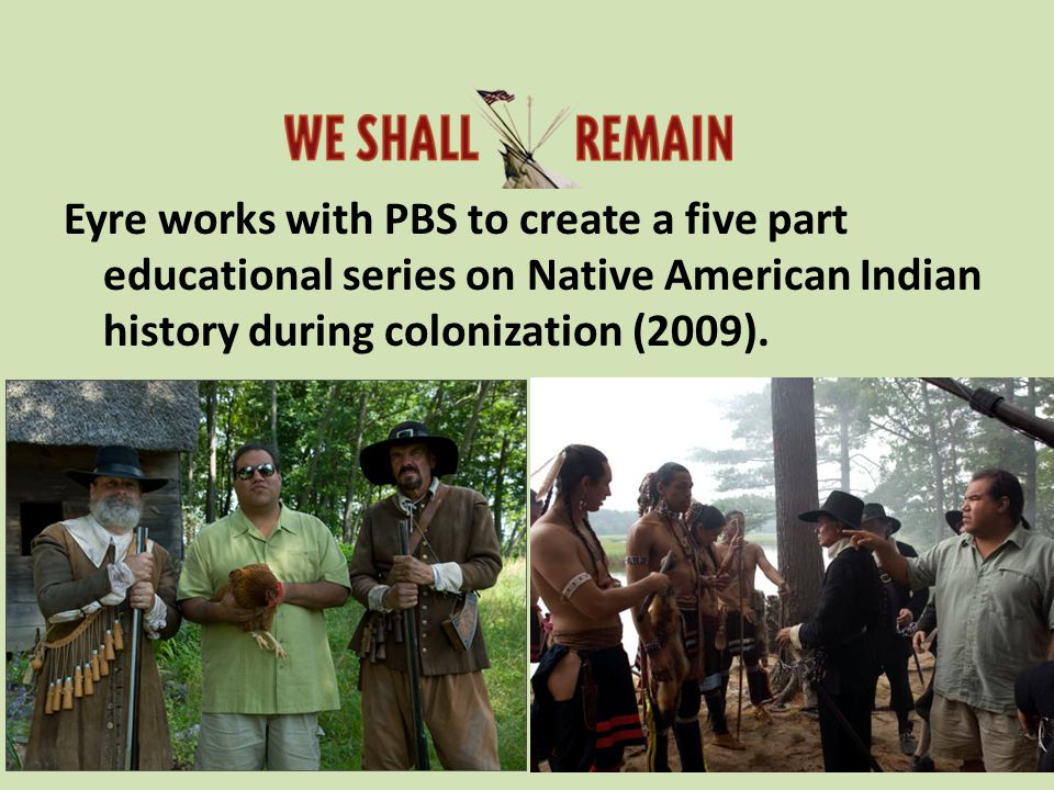 Eyre works with PBS to create a five part educational series on Native American Indian history during colonization (2009).