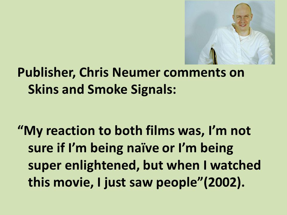 Publisher, Chris Neumer comments on Skins and Smoke Signals: My reaction to both films was, I'm not sure if I'm being naïve or I'm being super enlightened, but when I watched this movie, I just saw people (2002).