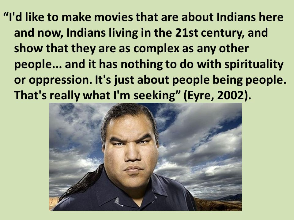 I d like to make movies that are about Indians here and now, Indians living in the 21st century, and show that they are as complex as any other people...