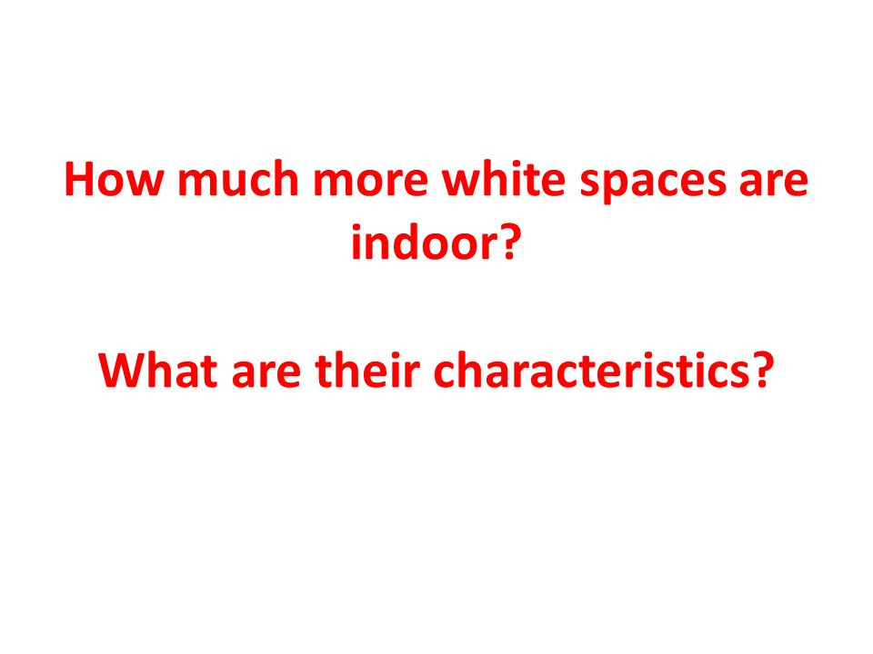 How much more white spaces are indoor What are their characteristics