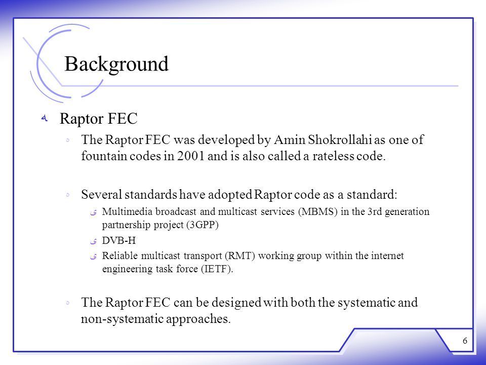 Background Raptor FEC. The Raptor FEC was developed by Amin Shokrollahi as one of fountain codes in 2001 and is also called a rateless code.