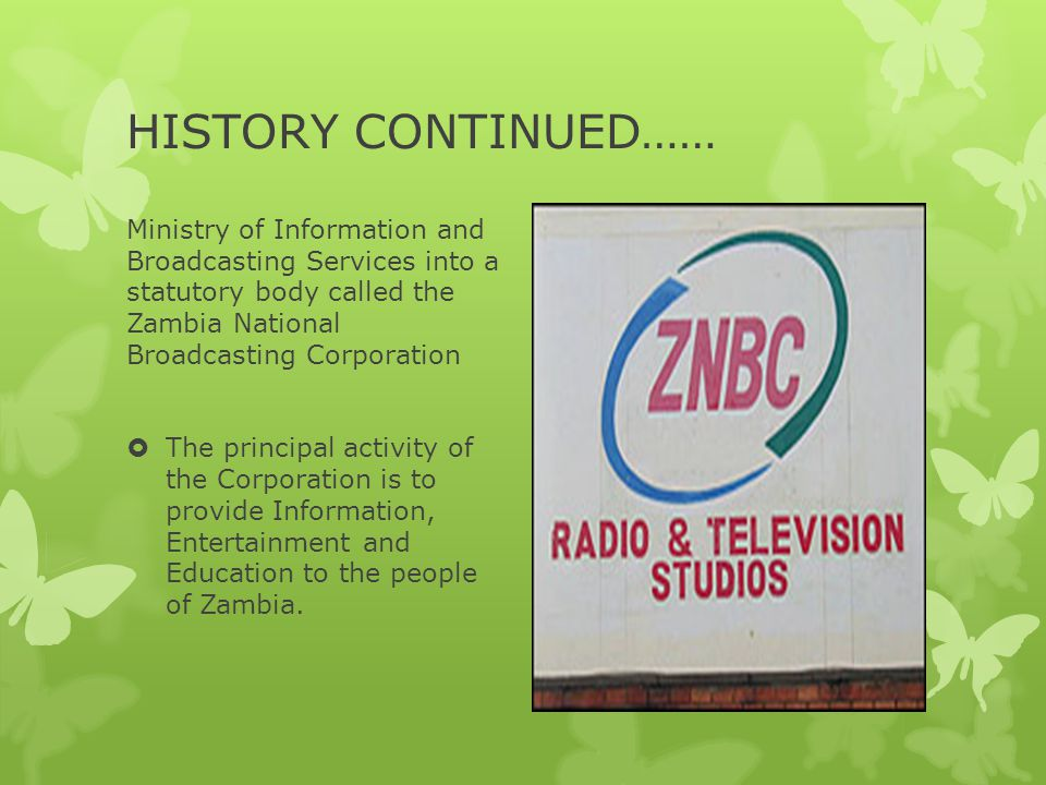 HISTORY CONTINUED…… Ministry of Information and Broadcasting Services into a statutory body called the Zambia National Broadcasting Corporation.