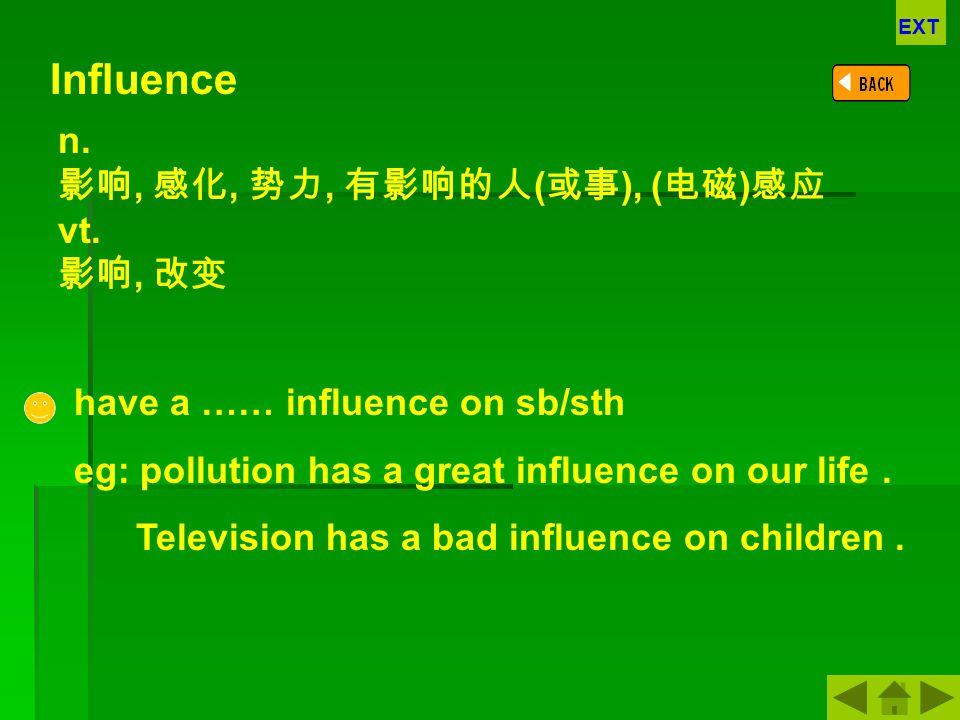 Influence n. 影响, 感化, 势力, 有影响的人(或事), (电磁)感应 vt. 影响, 改变